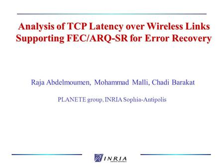 Analysis of TCP Latency over Wireless Links Supporting FEC/ARQ-SR for Error Recovery Raja Abdelmoumen, Mohammad Malli, Chadi Barakat PLANETE group, INRIA.