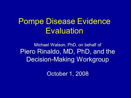 Pompe Disease Evidence Evaluation Michael Watson, PhD, on behalf of Piero Rinaldo, MD, PhD, and the Decision-Making Workgroup October 1, 2008.