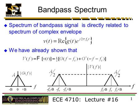 ECE 4710: Lecture #16 1 Bandpass Spectrum  Spectrum of bandpass signal is directly related to spectrum of complex envelope  We have already shown that.