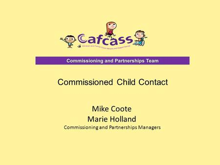 Mike Coote Marie Holland Commissioning and Partnerships Managers Commissioned Child Contact.