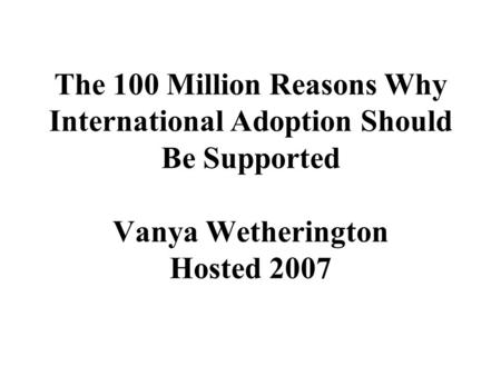 The 100 Million Reasons Why International Adoption Should Be Supported Vanya Wetherington Hosted 2007.
