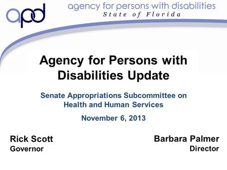 Agency for Persons with Disabilities Update Senate Appropriations Subcommittee on Health and Human Services November 6, 2013 Barbara Palmer Director Rick.