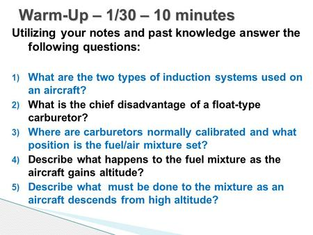 Utilizing your notes and past knowledge answer the following questions: 1) What are the two types of induction systems used on an aircraft? 2) What is.