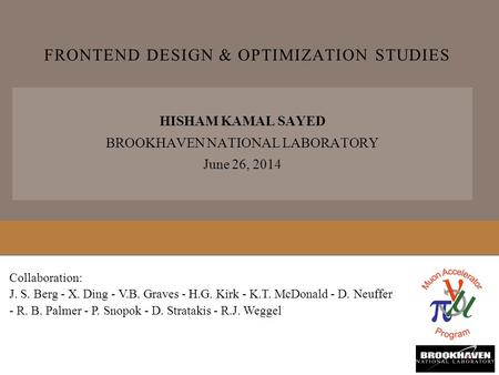 FRONTEND DESIGN & OPTIMIZATION STUDIES HISHAM KAMAL SAYED BROOKHAVEN NATIONAL LABORATORY June 26, 2014 Collaboration: J. S. Berg - X. Ding - V.B. Graves.