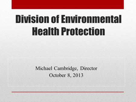 Division of Environmental Health Protection Michael Cambridge, Director October 8, 2013.