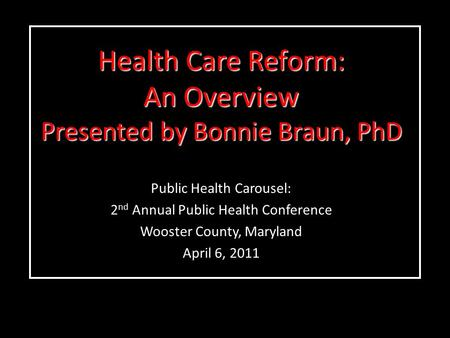 Health Care Reform: An Overview Presented by Bonnie Braun, PhD Public Health Carousel: 2 nd Annual Public Health Conference Wooster County, Maryland April.