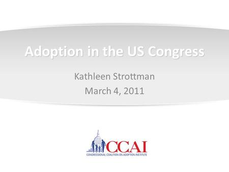 Adoption in the US Congress Kathleen Strottman March 4, 2011.