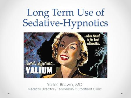 Long Term Use of Sedative-Hypnotics Yates Brown, MD Medical Director / Tenderloin Outpatient Clinic.