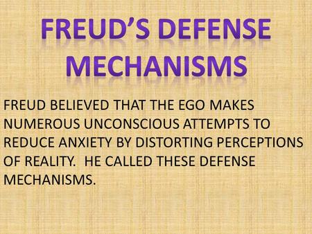 FREUD BELIEVED THAT THE EGO MAKES NUMEROUS UNCONSCIOUS ATTEMPTS TO REDUCE ANXIETY BY DISTORTING PERCEPTIONS OF REALITY. HE CALLED THESE DEFENSE MECHANISMS.