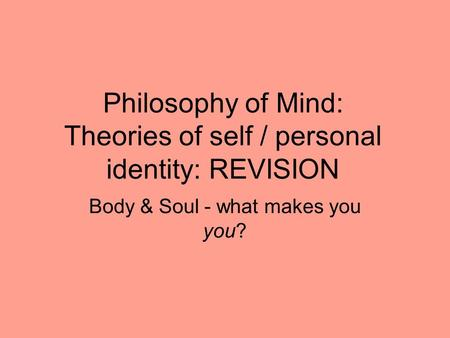 Philosophy of Mind: Theories of self / personal identity: REVISION Body & Soul - what makes you you?