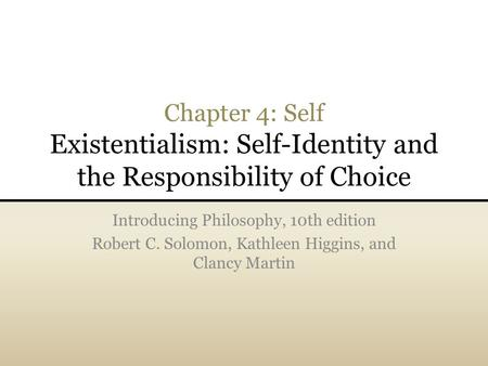 Chapter 4: Self Existentialism: Self-Identity and the Responsibility of Choice Introducing Philosophy, 10th edition Robert C. Solomon, Kathleen Higgins,