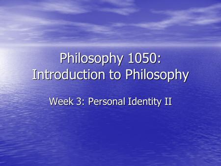Philosophy 1050: Introduction to Philosophy Week 3: Personal Identity II.