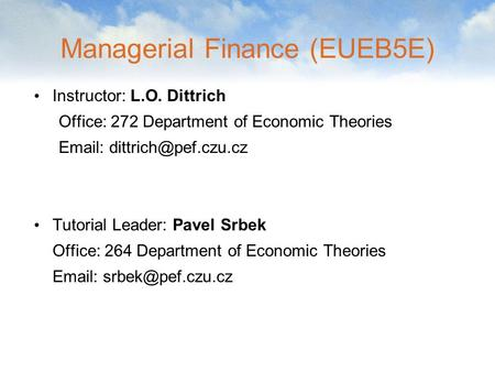 Managerial Finance (EUEB5E) Instructor: L.O. Dittrich Office: 272 Department of Economic Theories   Tutorial Leader: Pavel Srbek.