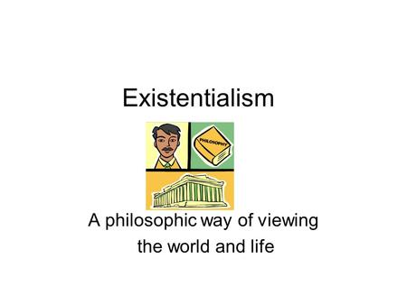 Existentialism A philosophic way of viewing the world and life.