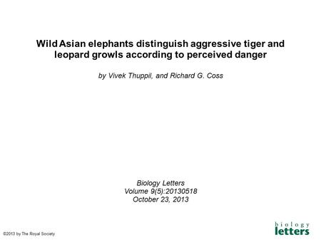 Wild Asian elephants distinguish aggressive tiger and leopard growls according to perceived danger by Vivek Thuppil, and Richard G. Coss Biology Letters.