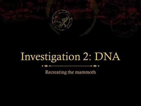 Investigation 2: DNA Recreating the mammoth. THE MAMMOTH  Frozen mammoth corpses were found all over the world  A radiocarbon analysis showed that the.