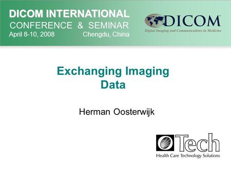 DICOM INTERNATIONAL DICOM INTERNATIONAL CONFERENCE & SEMINAR April 8-10, 2008 Chengdu, China Exchanging Imaging Data Herman Oosterwijk Add logo if desired.