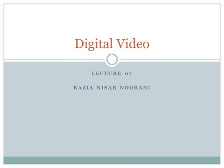 LECTURE 07 RAZIA NISAR NOORANI Digital Video. Basic Digital Video Concepts CS118 – Web Engineering 2 Movie length Frame size Frame rate Quality Color.