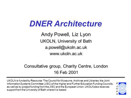 DNER Architecture Andy Powell, Liz Lyon UKOLN, University of Bath  Consultative group, Charity Centre, London 16 Feb.