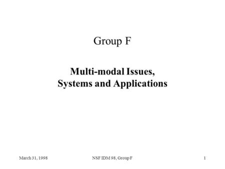 March 31, 1998NSF IDM 98, Group F1 Group F Multi-modal Issues, Systems and Applications.