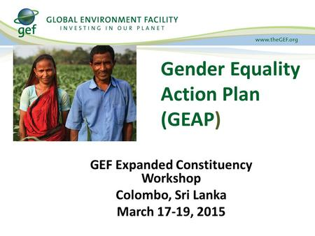 Gender Equality Action Plan (GEAP) GEF Expanded Constituency Workshop Colombo, Sri Lanka March 17-19, 2015.