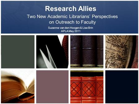 Research Allies Two New Academic Librarians' Perspectives on Outreach to Faculty Suzanne van den Hoogen & Lise Brin APLA May 2011.