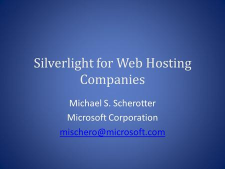 Silverlight for Web Hosting Companies Michael S. Scherotter Microsoft Corporation