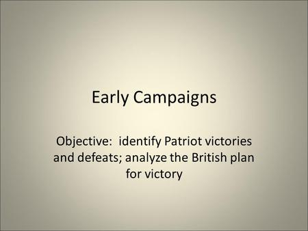 Early Campaigns Objective: identify Patriot victories and defeats; analyze the British plan for victory.