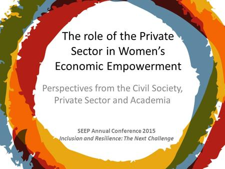 SEEP Annual Conference 2015 Inclusion and Resilience: The Next Challenge The role of the Private Sector in Women's Economic Empowerment Perspectives from.