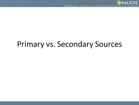 Primary vs. Secondary Sources. Primary Sources Primary sources are the original sources of information recorded at the time an event occurred. – First-hand.