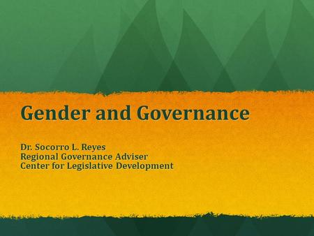 Gender and Governance Dr. Socorro L. Reyes Regional Governance Adviser Center for Legislative Development.