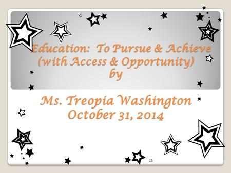 Education: To Pursue & Achieve (with Access & Opportunity) by Ms. Treopia Washington October 31, 2014 Education: To Pursue & Achieve (with Access & Opportunity)