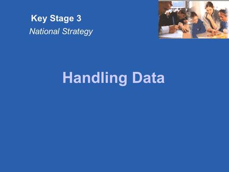 Key Stage 3 National Strategy Handling Data. Key Stage 3 National Strategy © Crown copyright Slide 1.1 The key messages These units of teaching are primarily.