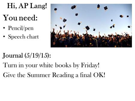Hi, AP Lang! You need: Pencil/pen Speech chart Journal (5/19/15): Turn in your white books by Friday! Give the Summer Reading a final OK!