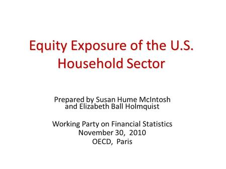 Equity Exposure of the U.S. Household Sector Prepared by Susan Hume McIntosh and Elizabeth Ball Holmquist Working Party on Financial Statistics November.