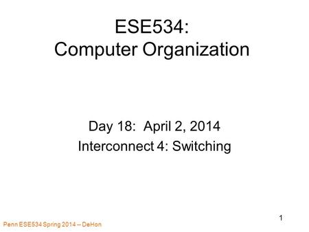 Penn ESE534 Spring 2014 -- DeHon 1 ESE534: Computer Organization Day 18: April 2, 2014 Interconnect 4: Switching.