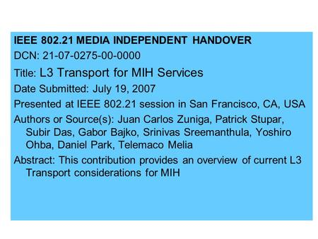 IEEE 802.21 MEDIA INDEPENDENT HANDOVER DCN: 21-07-0275-00-0000 Title: L3 Transport for MIH Services Date Submitted: July 19, 2007 Presented at IEEE 802.21.