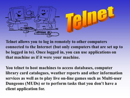 Telnet allows you to log in remotely to other computers connected to the Internet (but only computers that are set up to be logged in to). Once logged.
