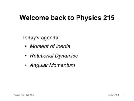 Physics 215 – Fall 2014Lecture 11-11 Welcome back to Physics 215 Today's agenda: Moment of Inertia Rotational Dynamics Angular Momentum.