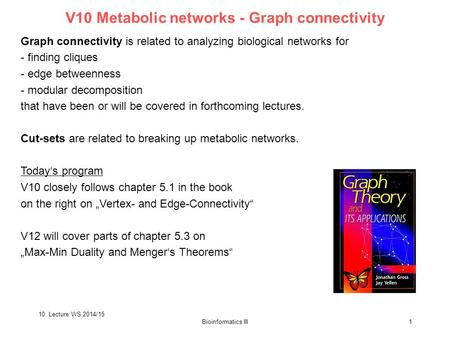 10. Lecture WS 2014/15 Bioinformatics III1 V10 Metabolic networks - Graph connectivity Graph connectivity is related to analyzing biological networks for.