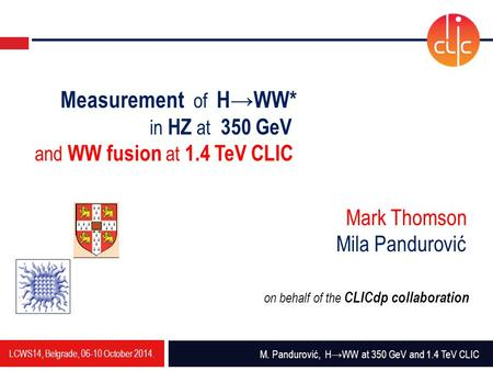 LCWS14, Belgrade, 06-10 October 2014. M. Pandurović, H→WW at 350 GeV and 1.4 TeV CLIC Measurement of H→WW* in HZ at 350 GeV and WW fusion at 1.4 TeV CLIC.