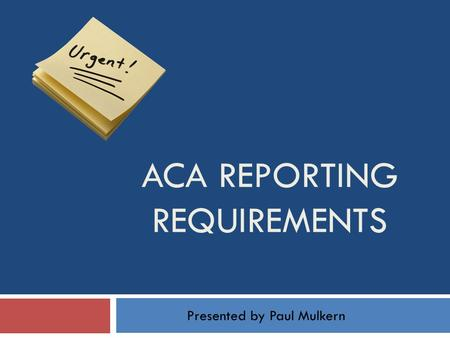 ACA REPORTING REQUIREMENTS Presented by Paul Mulkern.