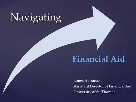 { Navigating James Hammar Assistant Director of Financial Aid University of St. Thomas Financial Aid.