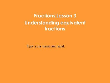 Fractions Lesson 3 Understanding equivalent fractions Type your name and send: