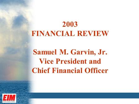 2003 FINANCIAL REVIEW Samuel M. Garvin, Jr. Vice President and Chief Financial Officer.
