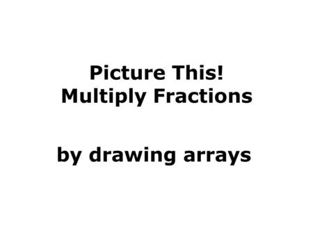 Picture This! Multiply Fractions by drawing arrays.