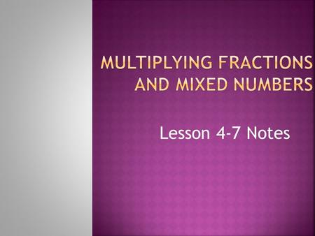 Lesson 4-7 Notes  Fraction: a number in the form a / b, (where b ≠ 0) that represents part of a whole.  Numerator: the top number of a fraction that.