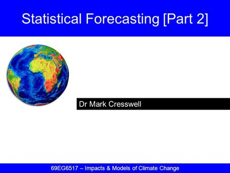 Dr Mark Cresswell Statistical Forecasting [Part 2] 69EG6517 – Impacts & Models of Climate Change.
