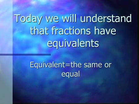 Today we will understand that fractions have equivalents Equivalent=the same or equal.