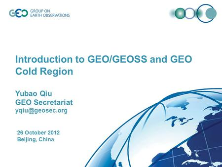 Introduction to GEO/GEOSS and GEO Cold Region Yubao Qiu GEO Secretariat 26 October 2012 Beijing, China.